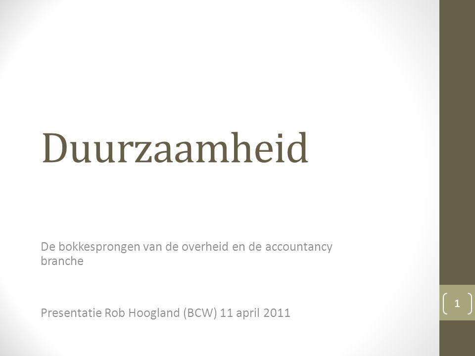 Duurzaamheid De bokkesprongen van de overheid en de accountancy branche Presentatie Rob Hoogland (BCW) 11 april 2011 1