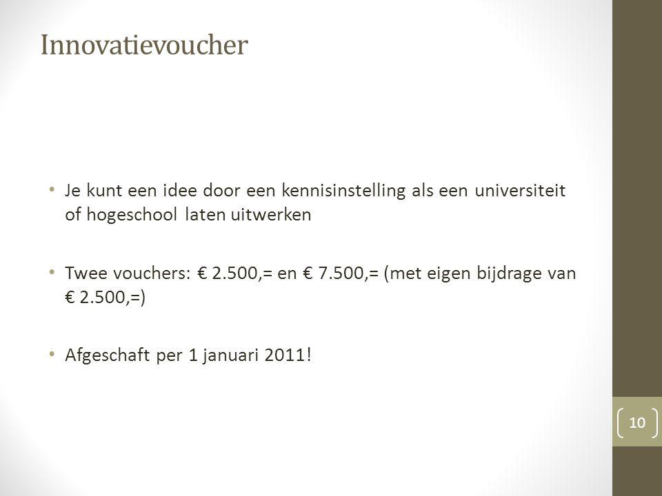 Innovatievoucher Je kunt een idee door een kennisinstelling als een universiteit of hogeschool laten uitwerken Twee vouchers: € 2.500,= en € 7.500,= (met eigen bijdrage van € 2.500,=) Afgeschaft per 1 januari 2011.
