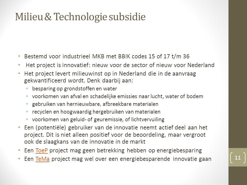 Milieu & Technologie subsidie Bestemd voor industrieel MKB met BBIK codes 15 of 17 t/m 36 Het project is innovatief: nieuw voor de sector of nieuw voor Nederland Het project levert milieuwinst op in Nederland die in de aanvraag gekwantificeerd wordt.