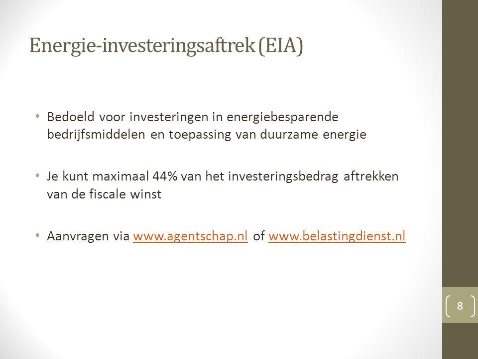 Energie-investeringsaftrek (EIA) Bedoeld voor investeringen in energiebesparende bedrijfsmiddelen en toepassing van duurzame energie Je kunt maximaal 44% van het investeringsbedrag aftrekken van de fiscale winst Aanvragen via www.agentschap.nl of www.belastingdienst.nlwww.agentschap.nlwww.belastingdienst.nl 8