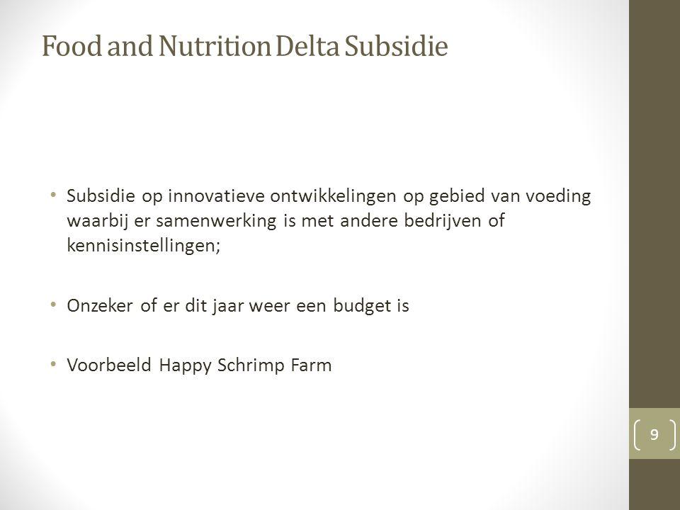 Food and Nutrition Delta Subsidie Subsidie op innovatieve ontwikkelingen op gebied van voeding waarbij er samenwerking is met andere bedrijven of kennisinstellingen; Onzeker of er dit jaar weer een budget is Voorbeeld Happy Schrimp Farm 9