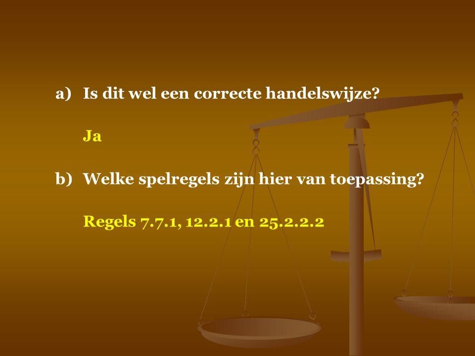 a)Is dit wel een correcte handelswijze? Ja b)Welke spelregels zijn hier van toepassing? Regels 7.7.1, 12.2.1 en 25.2.2.2