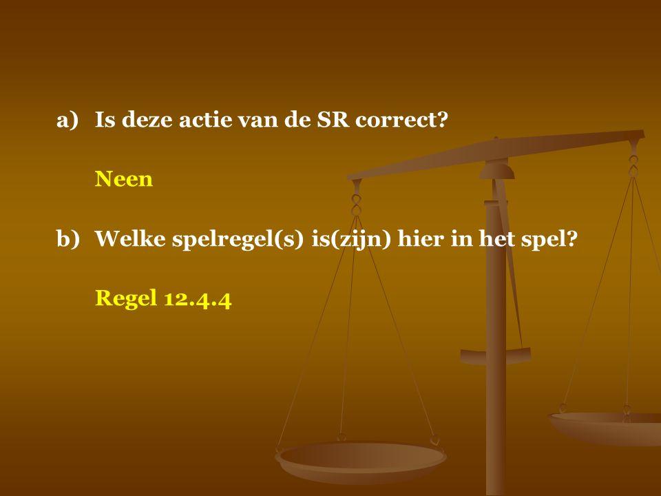a)Is deze actie van de SR correct? Neen b)Welke spelregel(s) is(zijn) hier in het spel? Regel 12.4.4