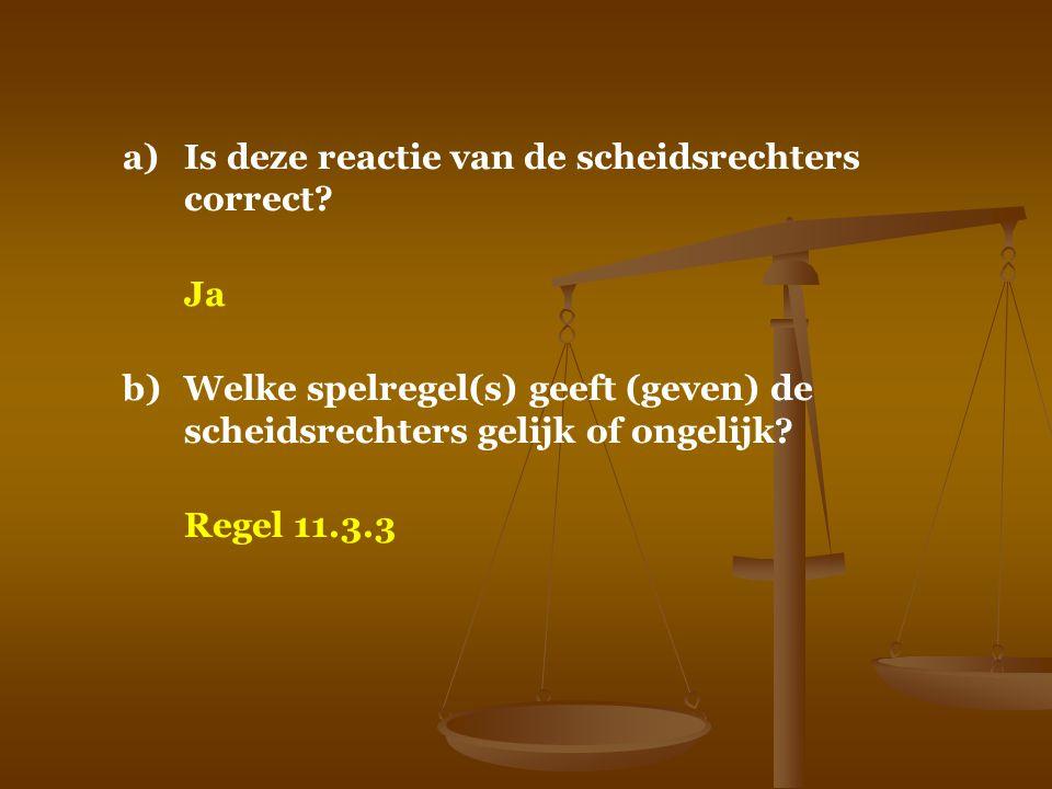 a)Is deze reactie van de scheidsrechters correct? Ja b)Welke spelregel(s) geeft (geven) de scheidsrechters gelijk of ongelijk? Regel 11.3.3