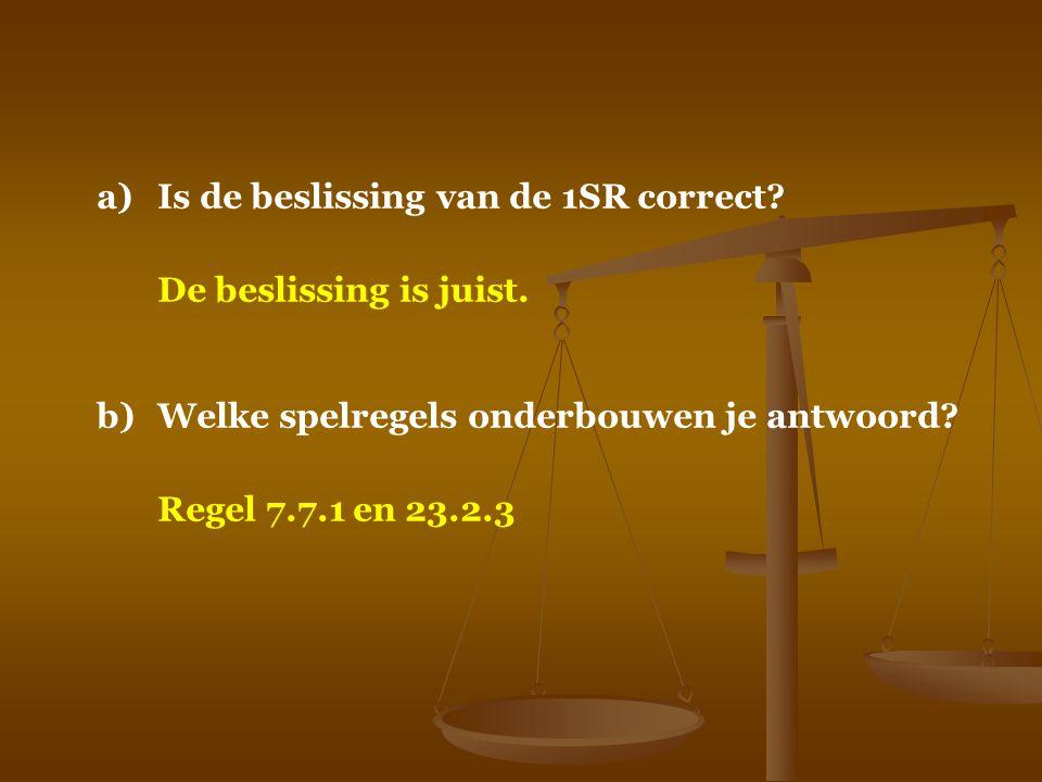 a)Is de beslissing van de 1SR correct? De beslissing is juist. b)Welke spelregels onderbouwen je antwoord? Regel 7.7.1 en 23.2.3