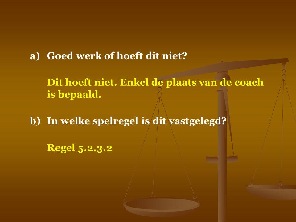 a)Goed werk of hoeft dit niet? Dit hoeft niet. Enkel de plaats van de coach is bepaald. b)In welke spelregel is dit vastgelegd? Regel 5.2.3.2
