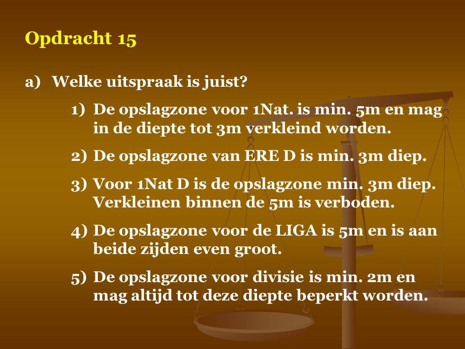 Opdracht 15 a)Welke uitspraak is juist? 1)De opslagzone voor 1Nat. is min. 5m en mag in de diepte tot 3m verkleind worden. 2)De opslagzone van ERE D i