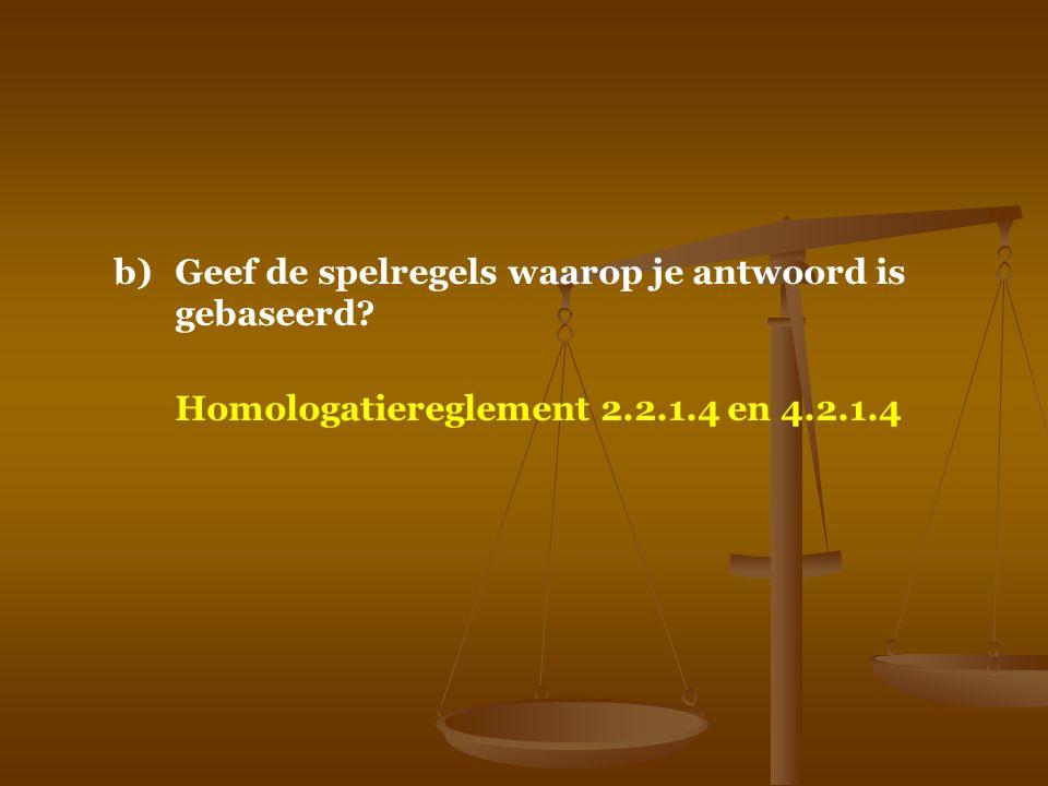 b)Geef de spelregels waarop je antwoord is gebaseerd? Homologatiereglement 2.2.1.4 en 4.2.1.4