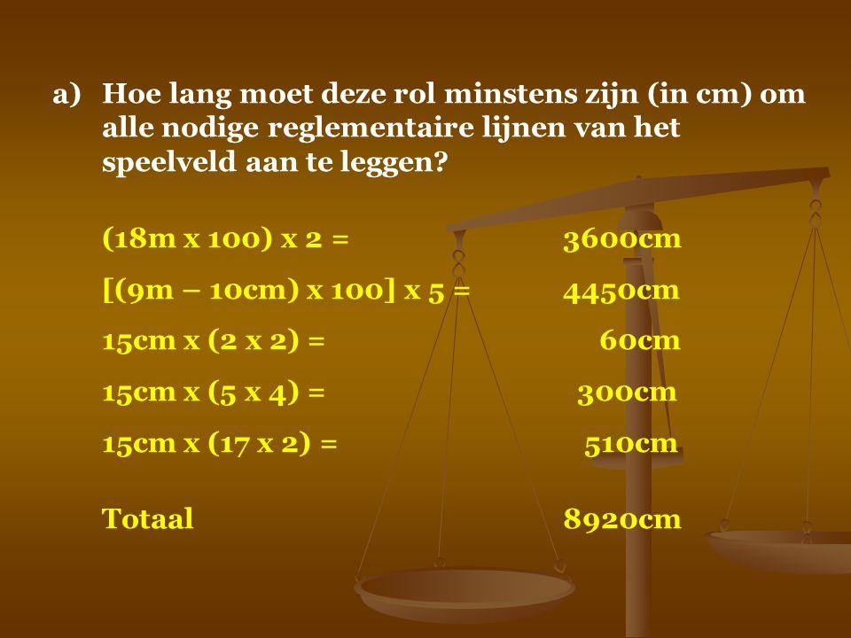 a)Hoe lang moet deze rol minstens zijn (in cm) om alle nodige reglementaire lijnen van het speelveld aan te leggen? (18m x 100) x 2 =3600cm [(9m – 10c