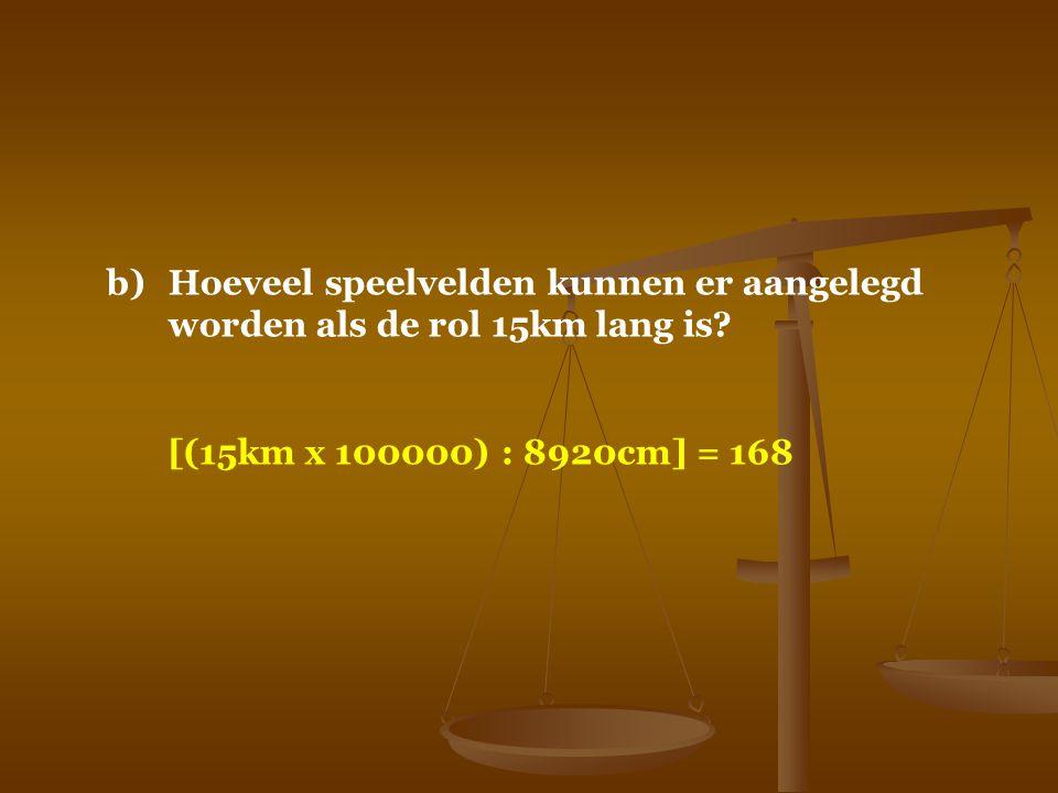 b)Hoeveel speelvelden kunnen er aangelegd worden als de rol 15km lang is? [(15km x 100000) : 8920cm] = 168