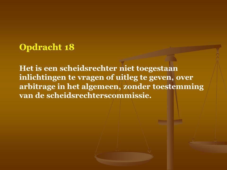 Opdracht 18 Het is een scheidsrechter niet toegestaan inlichtingen te vragen of uitleg te geven, over arbitrage in het algemeen, zonder toestemming va