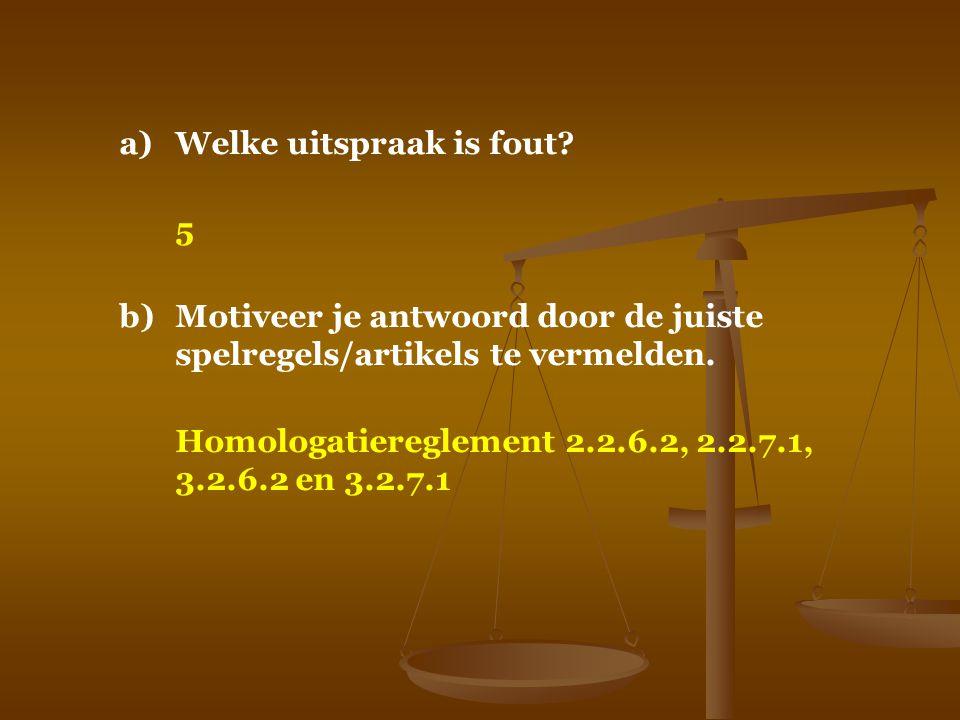 a)Welke uitspraak is fout? 5 b)Motiveer je antwoord door de juiste spelregels/artikels te vermelden. Homologatiereglement 2.2.6.2, 2.2.7.1, 3.2.6.2 en