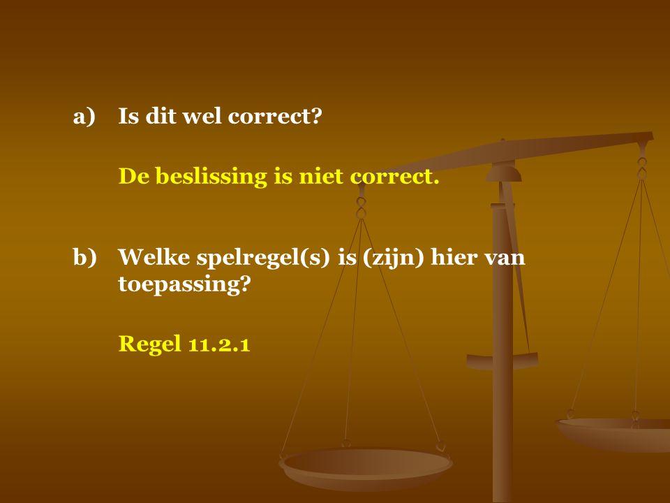 a)Is dit wel correct? De beslissing is niet correct. b)Welke spelregel(s) is (zijn) hier van toepassing? Regel 11.2.1
