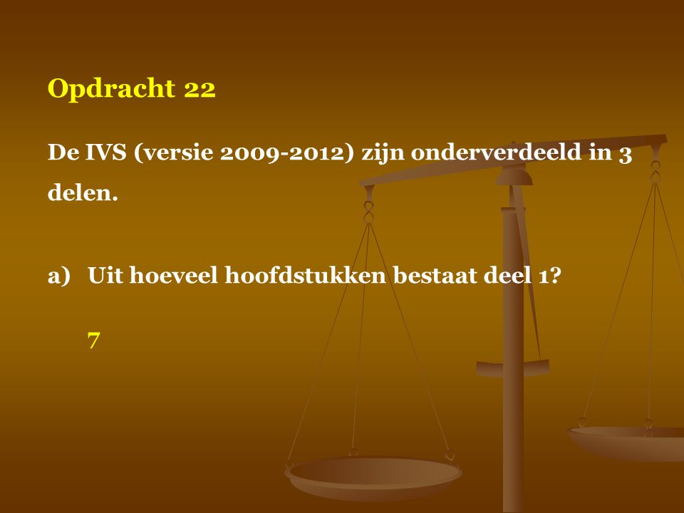 Opdracht 22 De IVS (versie 2009-2012) zijn onderverdeeld in 3 delen. a)Uit hoeveel hoofdstukken bestaat deel 1? 7