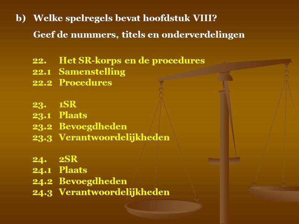 b)Welke spelregels bevat hoofdstuk VIII? Geef de nummers, titels en onderverdelingen 22.Het SR-korps en de procedures 22.1Samenstelling 22.2Procedures