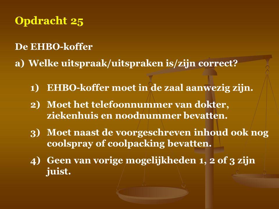 Opdracht 25 De EHBO-koffer a)Welke uitspraak/uitspraken is/zijn correct? 1)EHBO-koffer moet in de zaal aanwezig zijn. 2)Moet het telefoonnummer van do