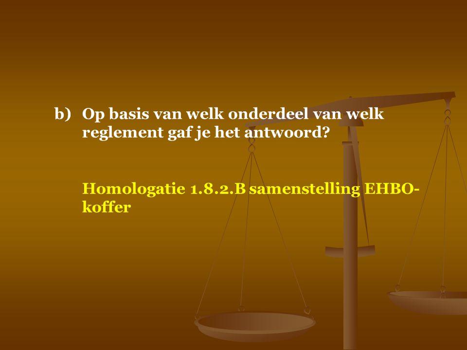 b)Op basis van welk onderdeel van welk reglement gaf je het antwoord? Homologatie 1.8.2.B samenstelling EHBO- koffer