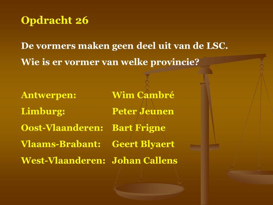Opdracht 26 De vormers maken geen deel uit van de LSC. Wie is er vormer van welke provincie? Antwerpen:Wim Cambré Limburg:Peter Jeunen Oost-Vlaanderen