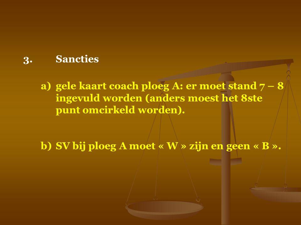 3.Sancties a)gele kaart coach ploeg A: er moet stand 7 – 8 ingevuld worden (anders moest het 8ste punt omcirkeld worden). b)SV bij ploeg A moet « W »