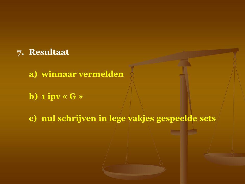 7.Resultaat a)winnaar vermelden b)1 ipv « G » c)nul schrijven in lege vakjes gespeelde sets