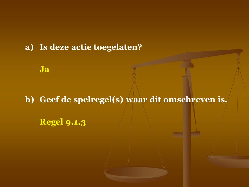 a)Is deze actie toegelaten? Ja b)Geef de spelregel(s) waar dit omschreven is. Regel 9.1.3