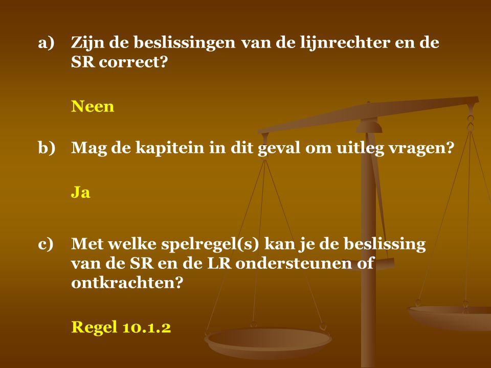 a)Zijn de beslissingen van de lijnrechter en de SR correct? Neen b)Mag de kapitein in dit geval om uitleg vragen? Ja c)Met welke spelregel(s) kan je d
