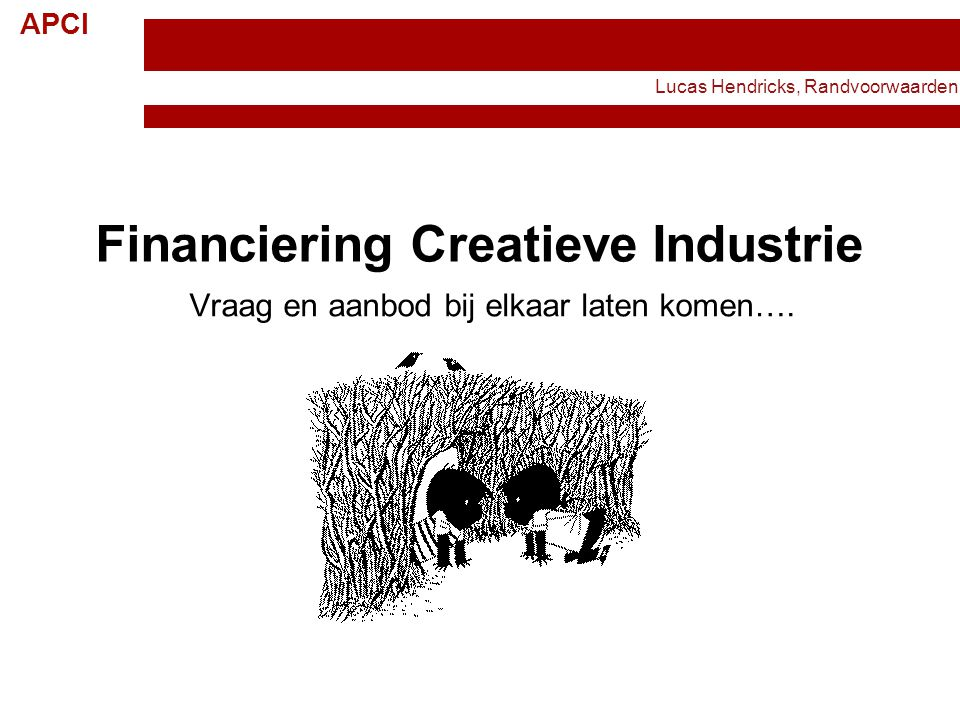 APCI 1 Financiering Creatieve Industrie Vraag en aanbod bij elkaar laten komen…. Lucas Hendricks, Randvoorwaarden