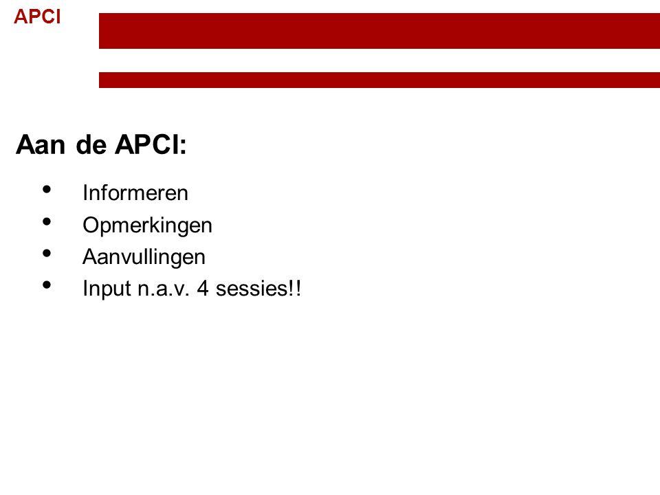 APCI Aan de APCI: Informeren Opmerkingen Aanvullingen Input n.a.v. 4 sessies!!