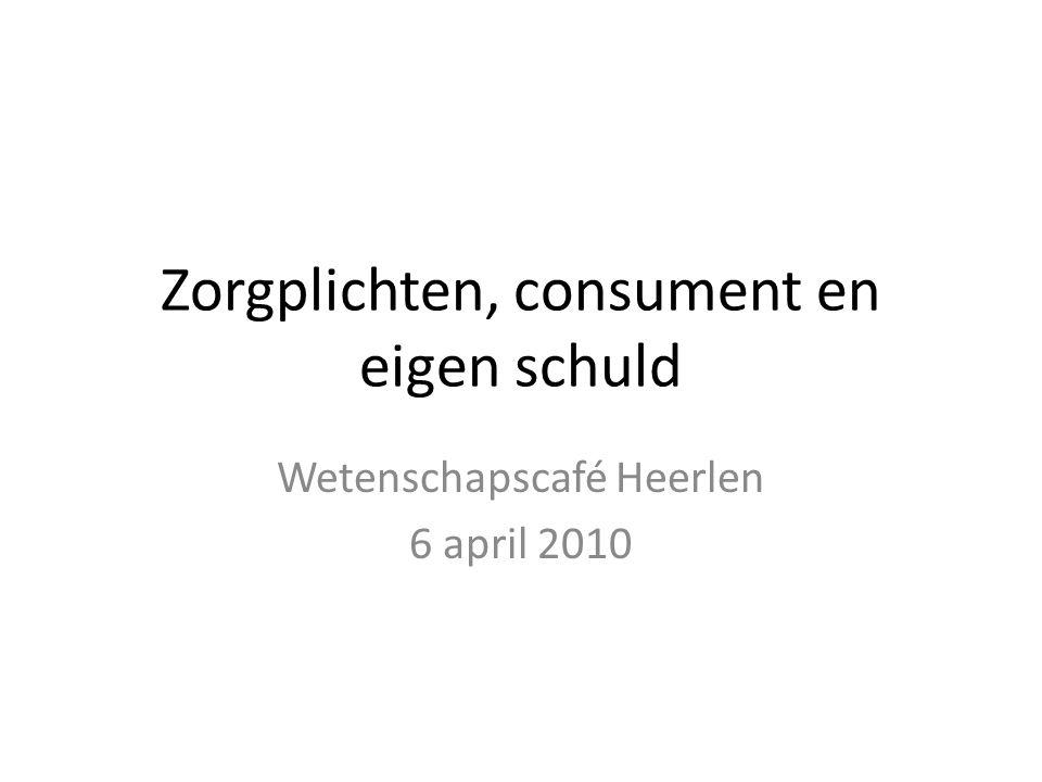 Zorgplichten, consument en eigen schuld Wetenschapscafé Heerlen 6 april 2010
