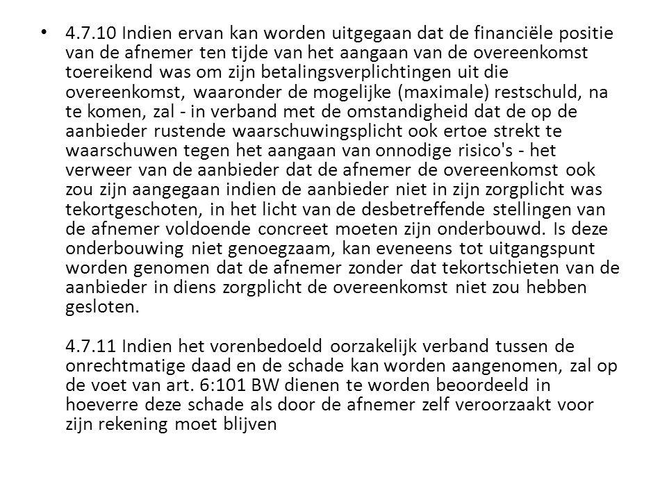 4.7.10 Indien ervan kan worden uitgegaan dat de financiële positie van de afnemer ten tijde van het aangaan van de overeenkomst toereikend was om zijn betalingsverplichtingen uit die overeenkomst, waaronder de mogelijke (maximale) restschuld, na te komen, zal - in verband met de omstandigheid dat de op de aanbieder rustende waarschuwingsplicht ook ertoe strekt te waarschuwen tegen het aangaan van onnodige risico s - het verweer van de aanbieder dat de afnemer de overeenkomst ook zou zijn aangegaan indien de aanbieder niet in zijn zorgplicht was tekortgeschoten, in het licht van de desbetreffende stellingen van de afnemer voldoende concreet moeten zijn onderbouwd.