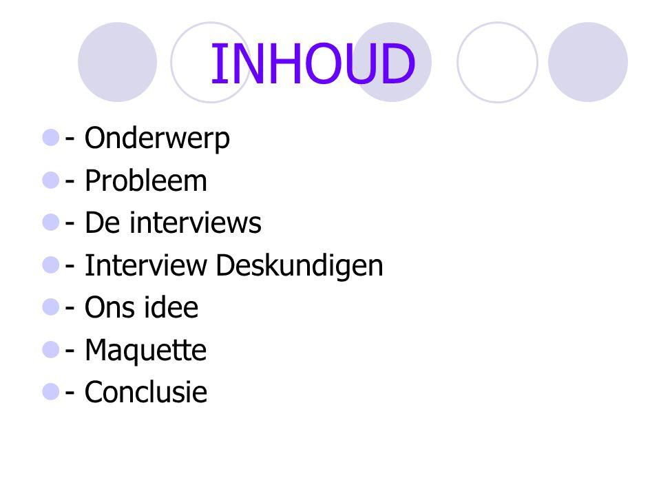 INHOUD - Onderwerp - Probleem - De interviews - Interview Deskundigen - Ons idee - Maquette - Conclusie