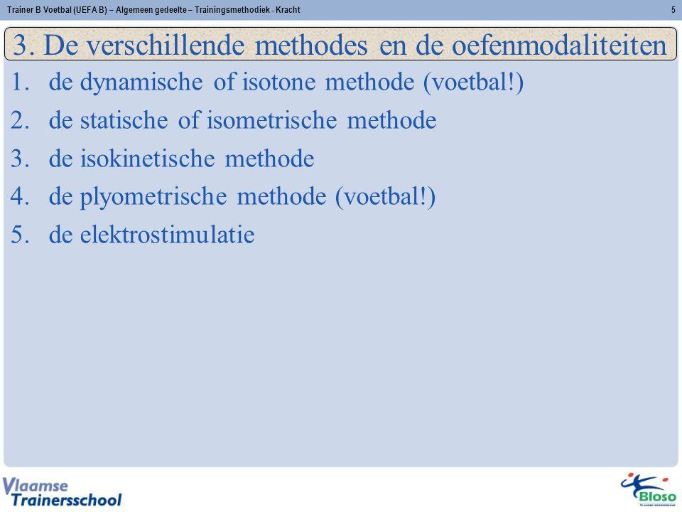 Trainer B Voetbal (UEFA B) – Algemeen gedeelte – Trainingsmethodiek - Kracht5 1.de dynamische of isotone methode (voetbal!) 2.de statische of isometrische methode 3.de isokinetische methode 4.de plyometrische methode (voetbal!) 5.de elektrostimulatie 3.