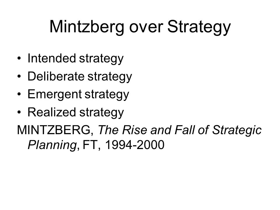 Mintzberg over Strategy Intended strategy Deliberate strategy Emergent strategy Realized strategy MINTZBERG, The Rise and Fall of Strategic Planning,