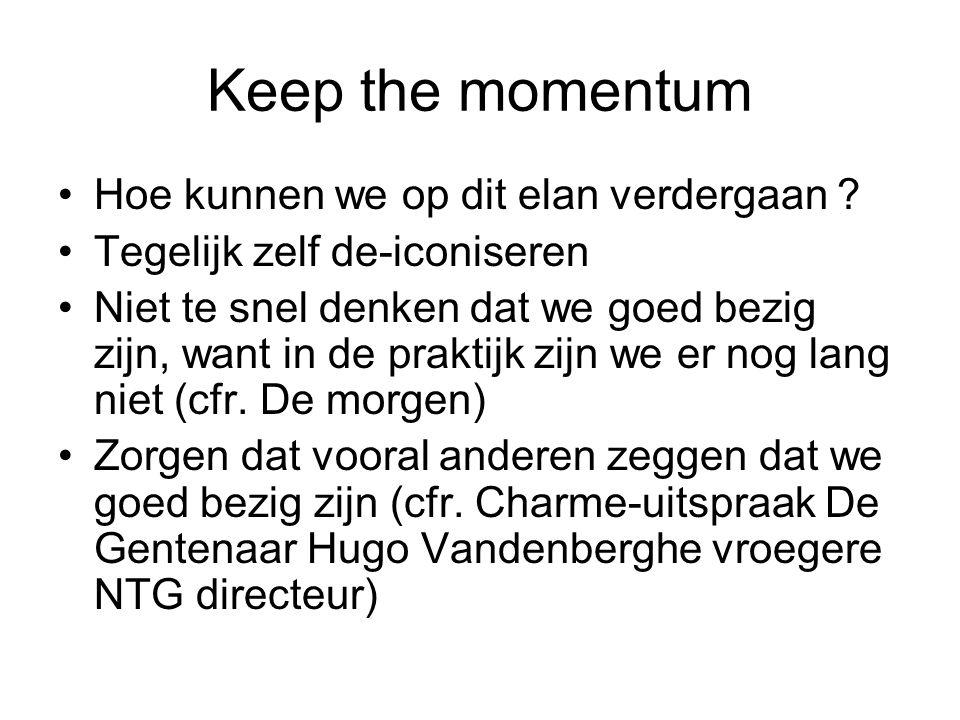 Keep the momentum Hoe kunnen we op dit elan verdergaan ? Tegelijk zelf de-iconiseren Niet te snel denken dat we goed bezig zijn, want in de praktijk z