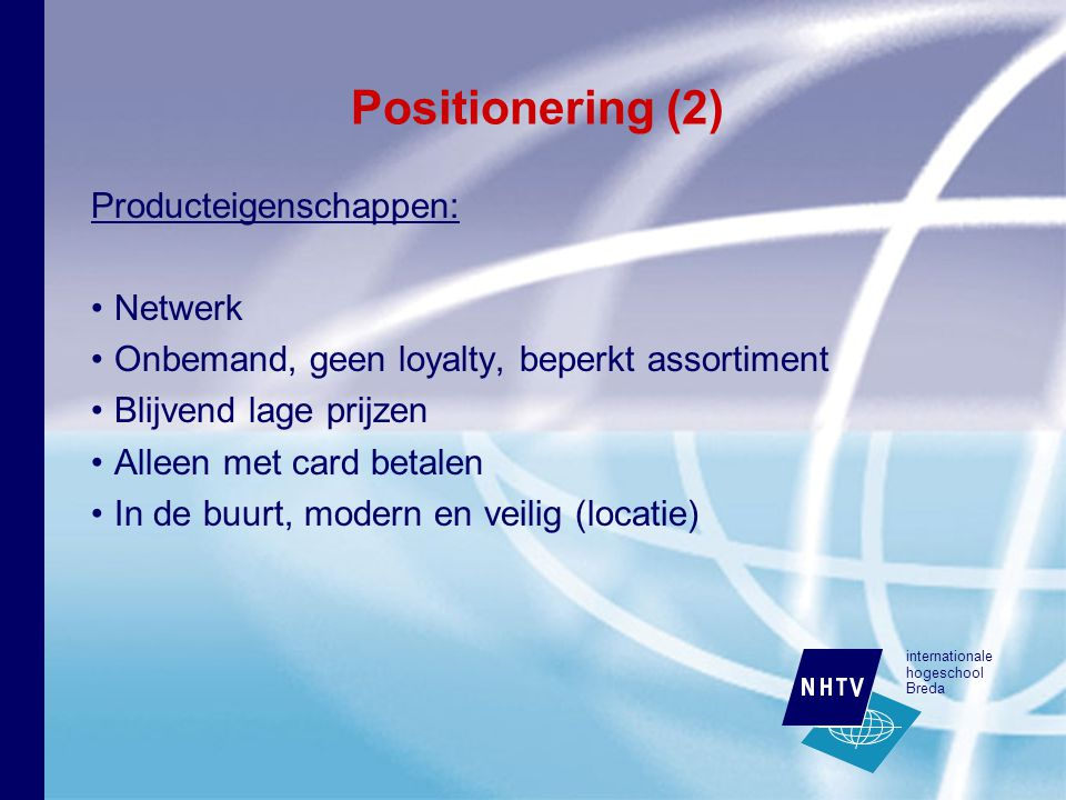 internationale hogeschool Breda Positionering (2) Producteigenschappen: Netwerk Onbemand, geen loyalty, beperkt assortiment Blijvend lage prijzen Alleen met card betalen In de buurt, modern en veilig (locatie)