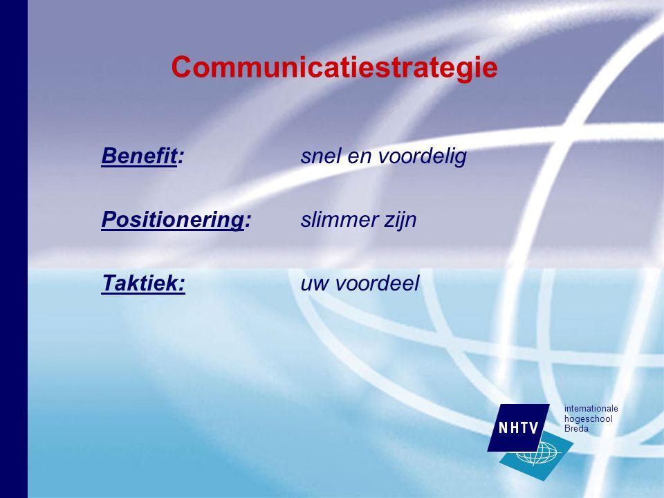 internationale hogeschool Breda Communicatiestrategie Benefit: snel en voordelig Positionering: slimmer zijn Taktiek:uw voordeel