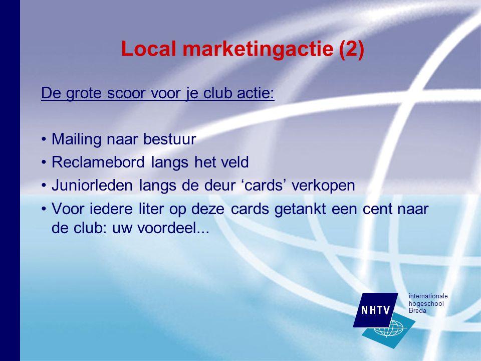 internationale hogeschool Breda Local marketingactie (2) De grote scoor voor je club actie: Mailing naar bestuur Reclamebord langs het veld Juniorleden langs de deur 'cards' verkopen Voor iedere liter op deze cards getankt een cent naar de club: uw voordeel...