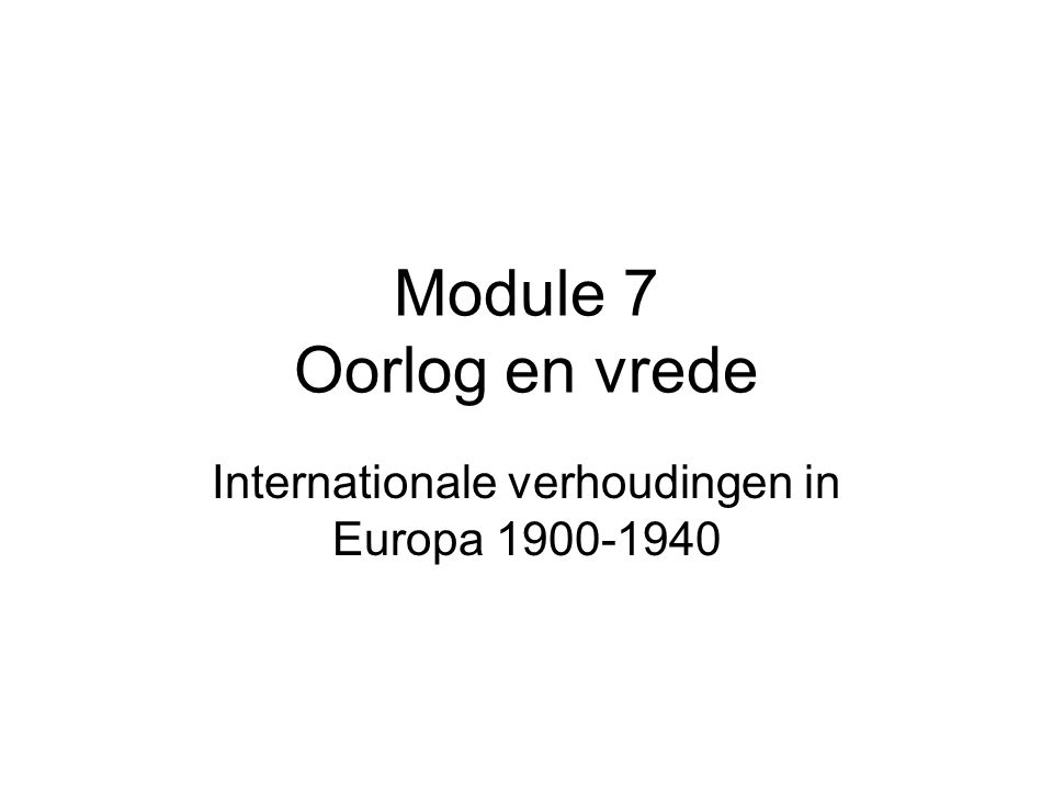 Module 7 Oorlog en vrede Internationale verhoudingen in Europa 1900-1940