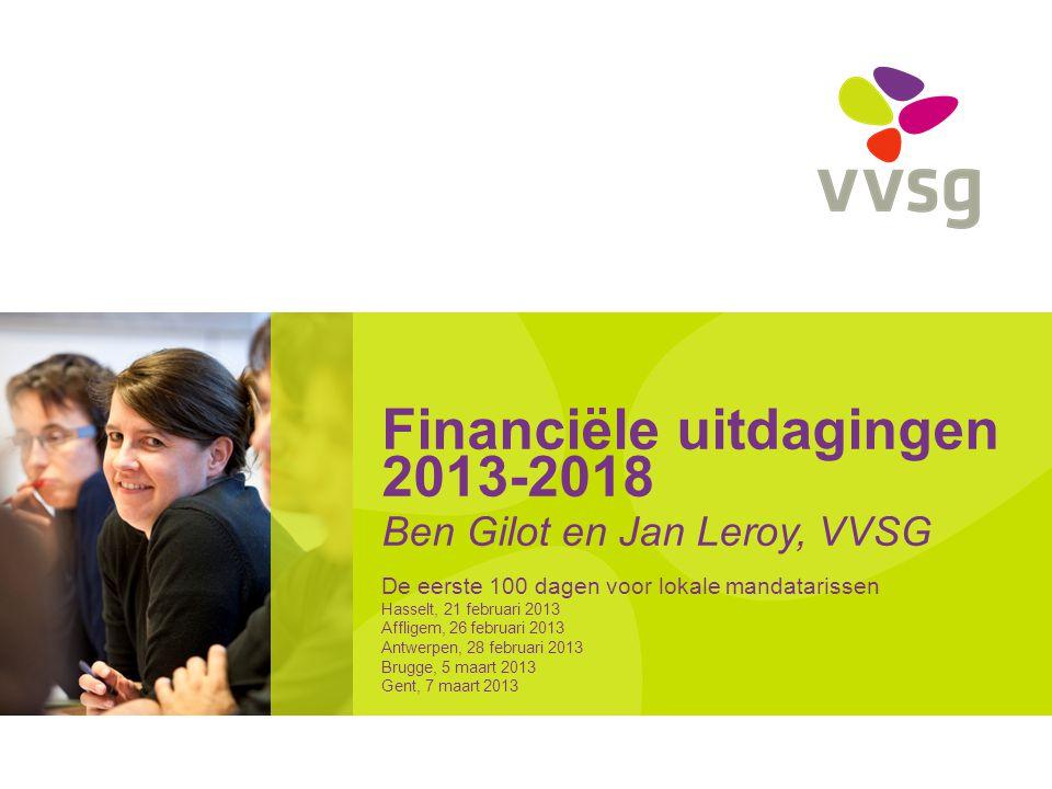 Financiële uitdagingen 2013-2018 Ben Gilot en Jan Leroy, VVSG De eerste 100 dagen voor lokale mandatarissen Hasselt, 21 februari 2013 Affligem, 26 feb