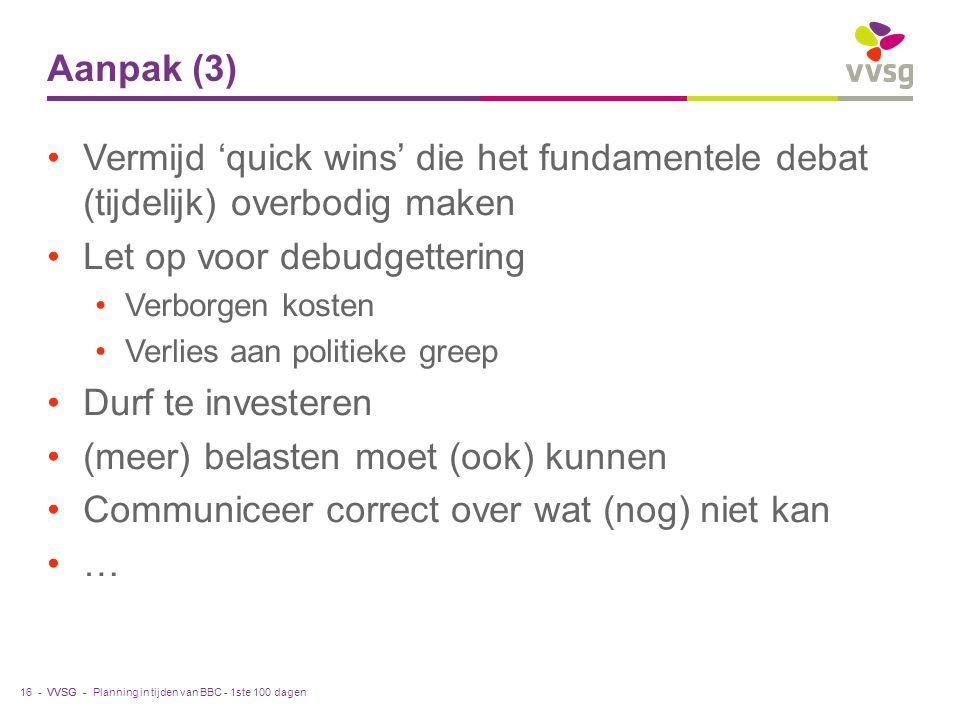 VVSG - Aanpak (3) Vermijd 'quick wins' die het fundamentele debat (tijdelijk) overbodig maken Let op voor debudgettering Verborgen kosten Verlies aan