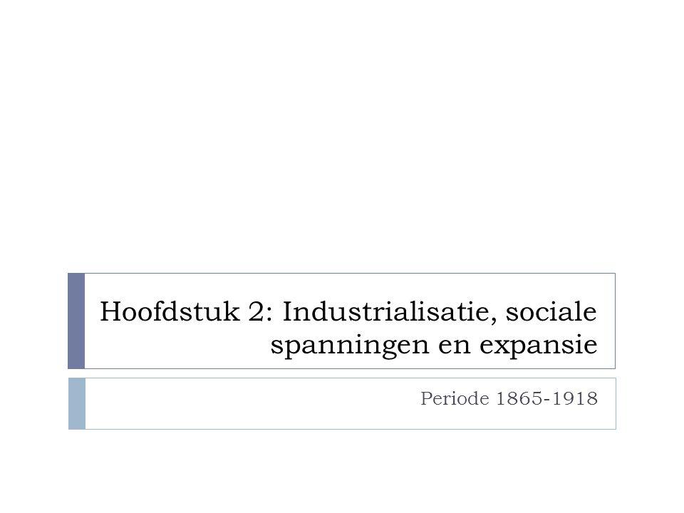 Hoofdstuk 2: Industrialisatie, sociale spanningen en expansie Periode 1865-1918