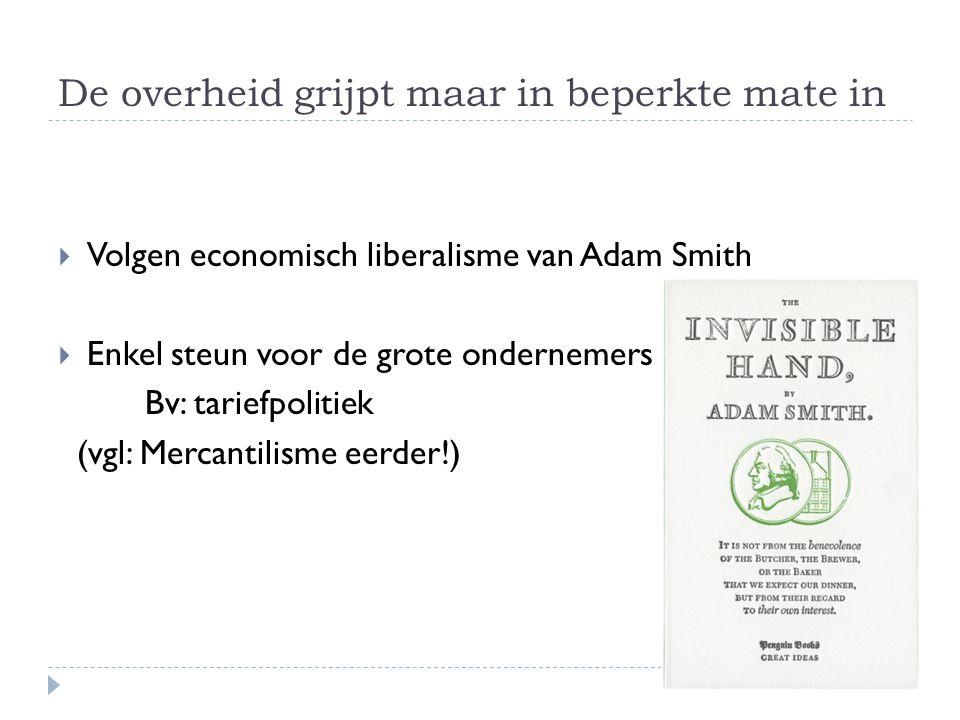 De overheid grijpt maar in beperkte mate in  Volgen economisch liberalisme van Adam Smith  Enkel steun voor de grote ondernemers Bv: tariefpolitiek