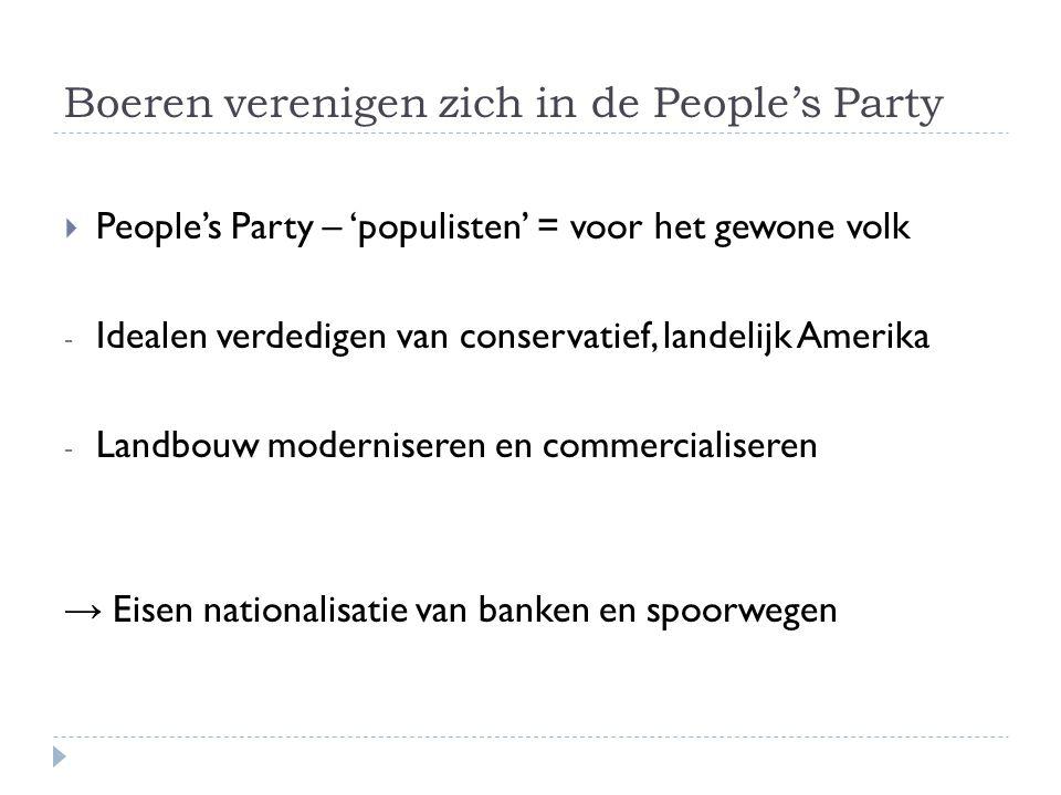 Boeren verenigen zich in de People's Party  People's Party – 'populisten' = voor het gewone volk - Idealen verdedigen van conservatief, landelijk Amerika - Landbouw moderniseren en commercialiseren → Eisen nationalisatie van banken en spoorwegen