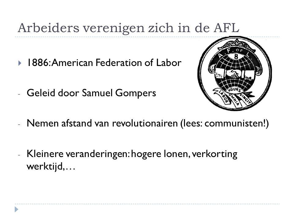 Arbeiders verenigen zich in de AFL  1886: American Federation of Labor - Geleid door Samuel Gompers - Nemen afstand van revolutionairen (lees: communisten!) - Kleinere veranderingen: hogere lonen, verkorting werktijd,…