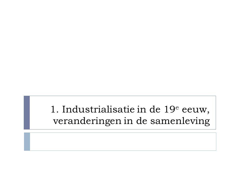 1. Industrialisatie in de 19 e eeuw, veranderingen in de samenleving