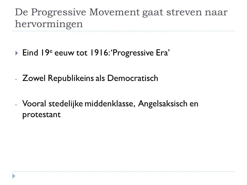 De Progressive Movement gaat streven naar hervormingen  Eind 19 e eeuw tot 1916: 'Progressive Era' - Zowel Republikeins als Democratisch - Vooral stedelijke middenklasse, Angelsaksisch en protestant