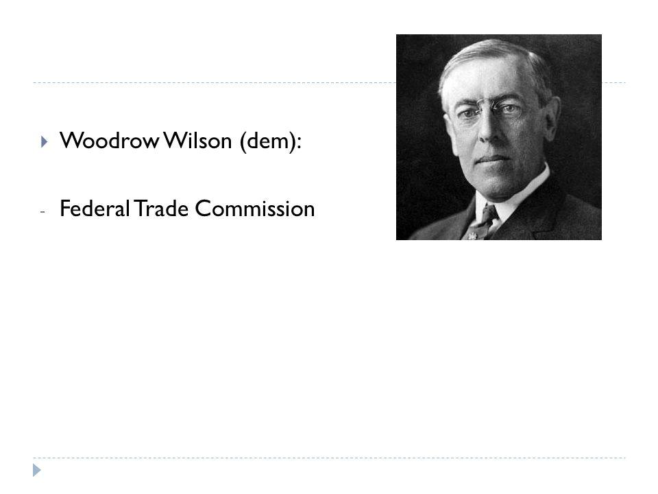  Woodrow Wilson (dem): - Federal Trade Commission