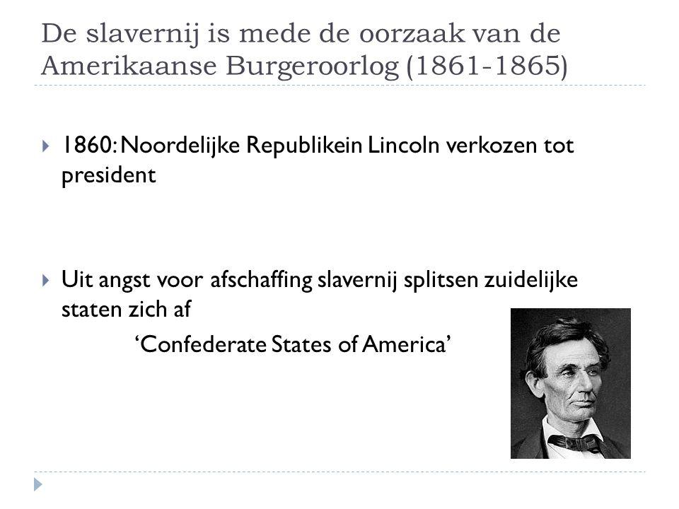 De slavernij is mede de oorzaak van de Amerikaanse Burgeroorlog (1861-1865)  1860: Noordelijke Republikein Lincoln verkozen tot president  Uit angst voor afschaffing slavernij splitsen zuidelijke staten zich af 'Confederate States of America'