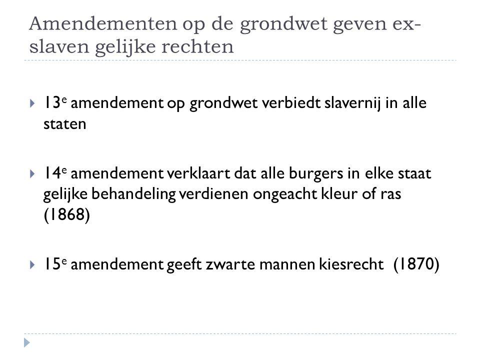 Amendementen op de grondwet geven ex- slaven gelijke rechten  13 e amendement op grondwet verbiedt slavernij in alle staten  14 e amendement verklaa