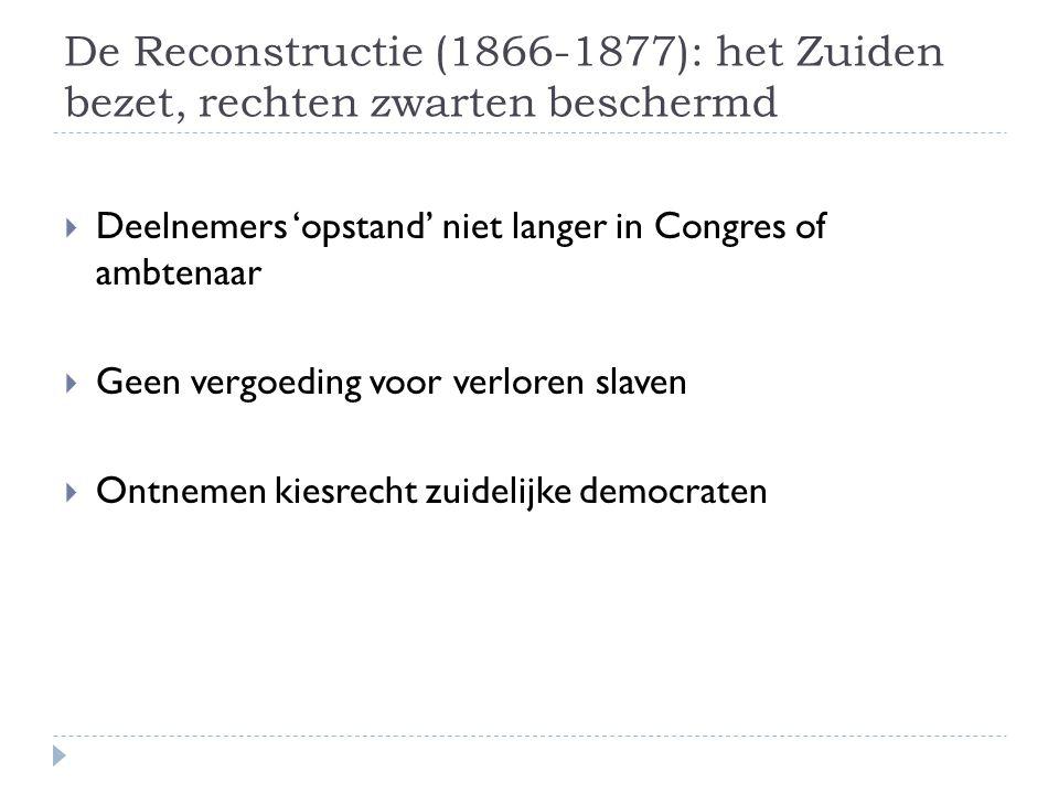 De Reconstructie (1866-1877): het Zuiden bezet, rechten zwarten beschermd  Deelnemers 'opstand' niet langer in Congres of ambtenaar  Geen vergoeding voor verloren slaven  Ontnemen kiesrecht zuidelijke democraten